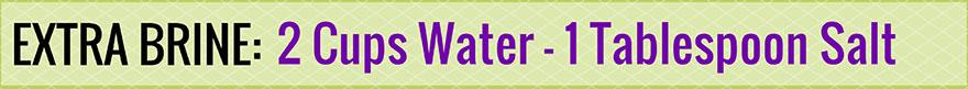 Extra brine for sauerkraut: 1 tablespoon salt to 2 cups water.   makesauerkraut.com